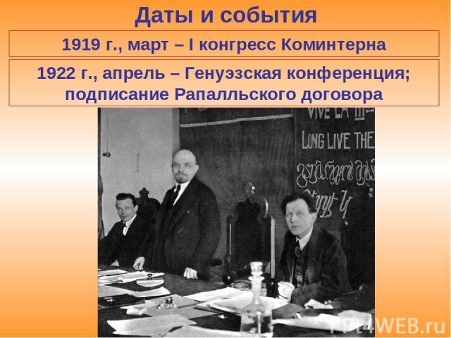 Даты и события 1919 г., март – I конгресс Коминтерна 1922 г., апрель – Генуэзская конференция; подписание Рапалльского договора