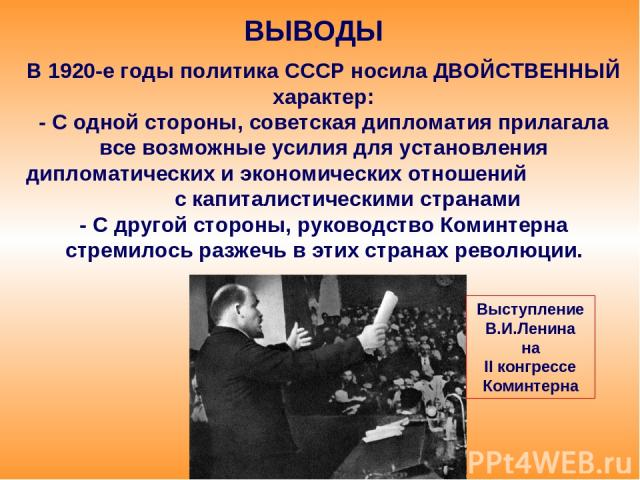 ВЫВОДЫ В 1920-е годы политика СССР носила ДВОЙСТВЕННЫЙ характер: - С одной стороны, советская дипломатия прилагала все возможные усилия для установления дипломатических и экономических отношений с капиталистическими странами - С другой стороны, руко…