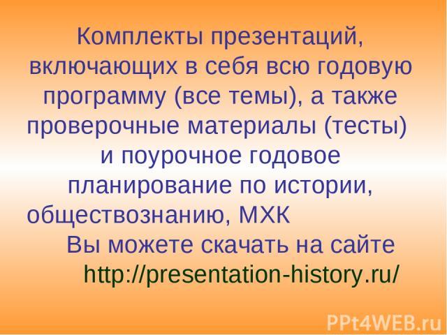 Комплекты презентаций, включающих в себя всю годовую программу (все темы), а также проверочные материалы (тесты) и поурочное годовое планирование по истории, обществознанию, МХК Вы можете скачать на сайте http://presentation-history.ru/