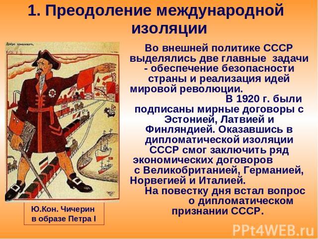 1. Преодоление международной изоляции Во внешней политике СССР выделялись две главные задачи - обеспечение безопасности страны и реализация идей мировой революции. В 1920 г. были подписаны мирные договоры с Эстонией, Латвией и Финляндией. Оказавшись…