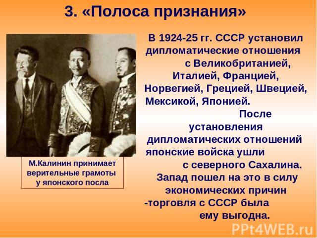 3. «Полоса признания» В 1924-25 гг. СССР установил дипломатические отношения с Великобританией, Италией, Францией, Норвегией, Грецией, Швецией, Мексикой, Японией. После установления дипломатических отношений японские войска ушли с северного Сахалина…