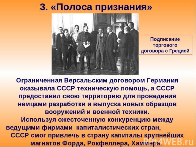 3. «Полоса признания» Ограниченная Версальским договором Германия оказывала СССР техническую помощь, а СССР предоставил свою территорию для проведения немцами разработки и выпуска новых образцов вооружений и военной техники. Используя ожесточенную к…