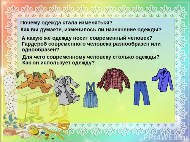 Почему одежда стала изменяться? Как вы думаете, изменилось ли назначение одежды? Для чего современному человеку столько одежды? Как он использует одежду? А какую же одежду носит современный человек? Гардероб современного человека разнообразен или од…