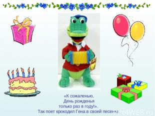 «К сожаленью, День рожденья только раз в году!». Так поет крокодил Гена в своей