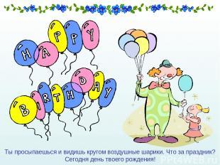 Ты просыпаешься и видишь кругом воздушные шарики. Что за праздник? Сегодня день