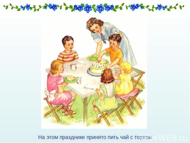 На этом празднике принято пить чай с тортом