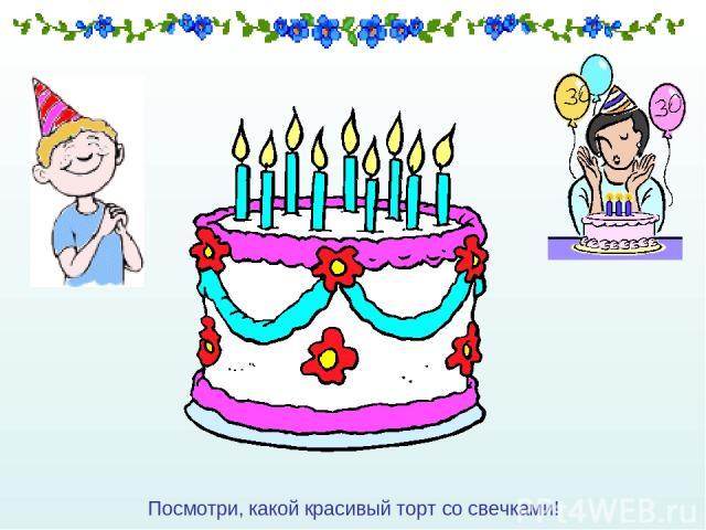Посмотри, какой красивый торт со свечками!