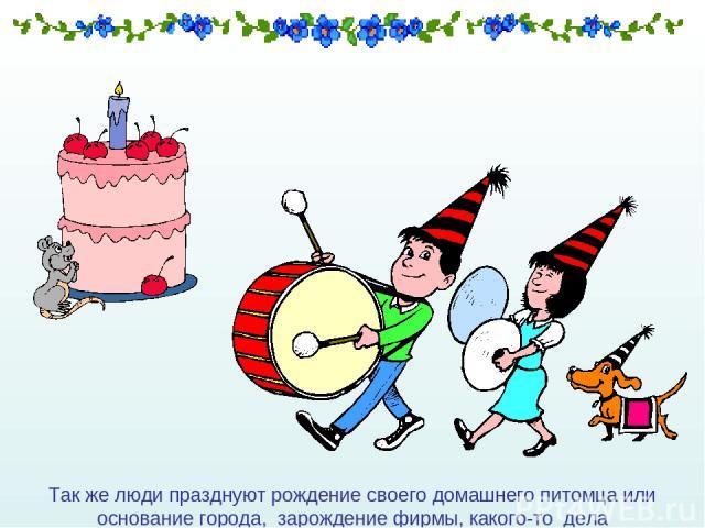 Так же люди празднуют рождение своего домашнего питомца или основание города, зарождение фирмы, какого-то дела