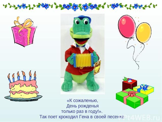 «К сожаленью, День рожденья только раз в году!». Так поет крокодил Гена в своей песенке.