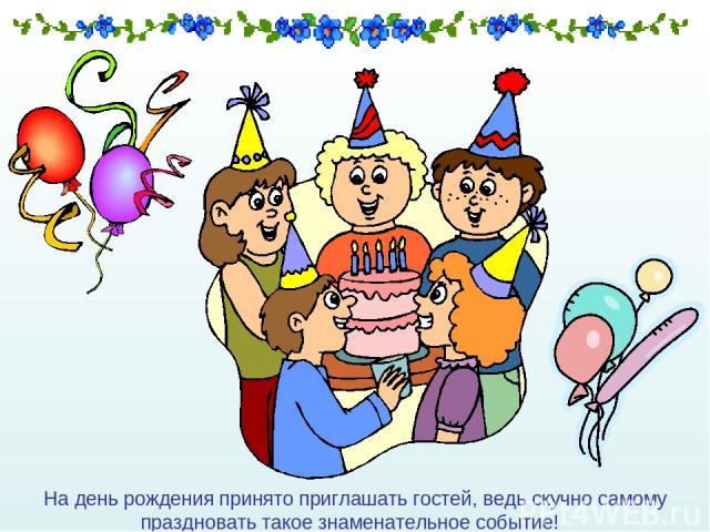 На день рождения принято приглашать гостей, ведь скучно самому праздновать такое знаменательное событие!