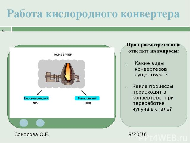 Работа кислородного конвертера Соколова О.Е. При просмотре слайда ответьте на вопросы: Какие виды конвертеров существуют? Какие процессы происходят в конвертере при переработке чугуна в сталь?