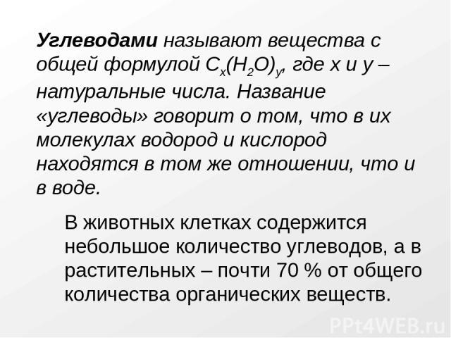 Углеводами называют вещества с общей формулой Cx(H2O)y, где x и y – натуральные числа. Название «углеводы» говорит о том, что в их молекулах водород и кислород находятся в том же отношении, что и в воде. В животных клетках содержится небольшое колич…