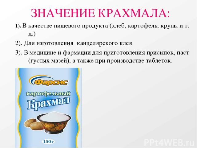 ЗНАЧЕНИЕ КРАХМАЛА: 1). В качестве пищевого продукта (хлеб, картофель, крупы и т. д.) 2). Для изготовления канцелярского клея 3). В медицине и фармации для приготовления присыпок, паст (густых мазей), а также при производстве таблеток.