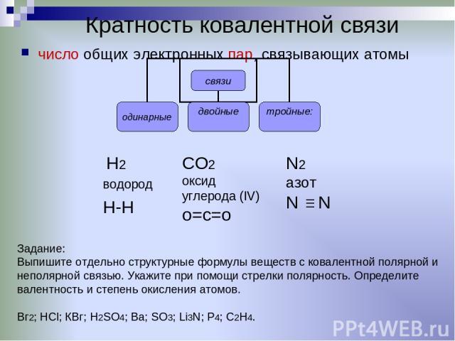 Кратность ковалентной связи число общих электронных пар, связывающих атомы CO2 оксид углерода (IV) о=с=о N2 азот N N H2 водород H-H Задание: Выпишите отдельно структурные формулы веществ с ковалентной полярной и неполярной связью. Укажите при помощи…