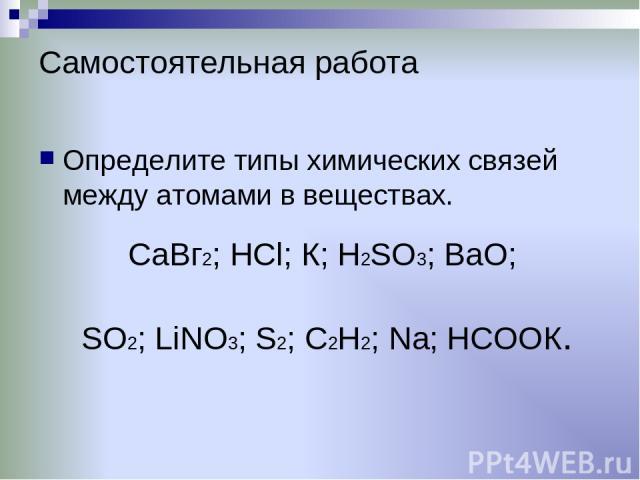 Самостоятельная работа Определите типы химических связей между атомами в веществах. CaВг2; НСl; К; H2SO3; BaO; SO2; LiNО3; S2; C2H2; Na; HCОOК.