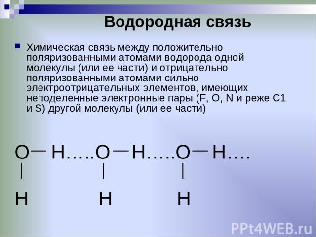 Водородная связь Химическая связь между положительно поляризованными атомами водорода одной молекулы (или ее части) и отрицательно поляризованными атомами сильно электроотрицательных элементов, имеющих неподеленные электронные пары (F, О, N и реже С…