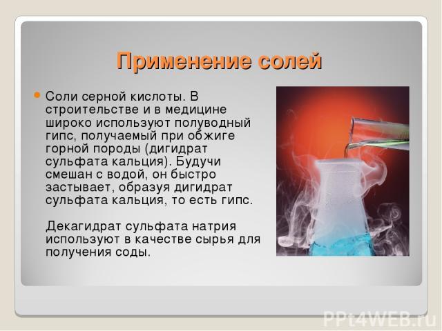 Применение солей Соли серной кислоты. В строительстве и в медицине широко используют полуводный гипс, получаемый при обжиге горной породы (дигидрат сульфата кальция). Будучи смешан с водой, он быстро застывает, образуя дигидрат сульфата кальция, то …