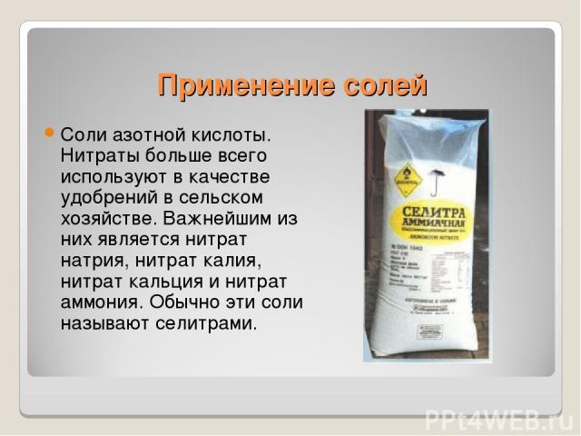 Применение солей Соли азотной кислоты. Нитраты больше всего используют в качестве удобрений в сельском хозяйстве. Важнейшим из них является нитрат натрия, нитрат калия, нитрат кальция и нитрат аммония. Обычно эти соли называют селитрами.