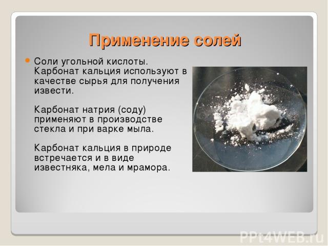 Применение солей Соли угольной кислоты. Карбонат кальция используют в качестве сырья для получения извести. Карбонат натрия (соду) применяют в производстве стекла и при варке мыла. Карбонат кальция в природе встречается и в виде известняка, мела и м…