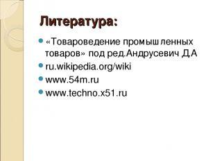Литература: «Товароведение промышленных товаров» под ред.Андрусевич Д.А ru.wikip