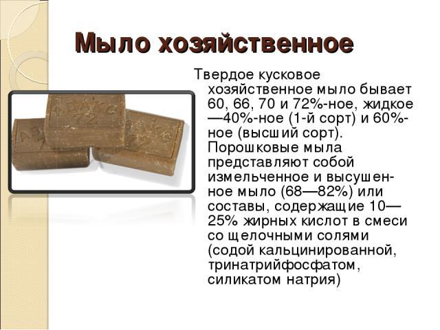 Мыло хозяйственное Твердое кусковое хозяйственное мыло бывает 60, 66, 70 и 72%-ное, жидкое—40%-ное (1-й сорт) и 60%-ное (высший сорт). Порошковые мыла представляют собой измельченное и высушен ное мыло (68—82%) или составы, содержащие 10—25% жирных …