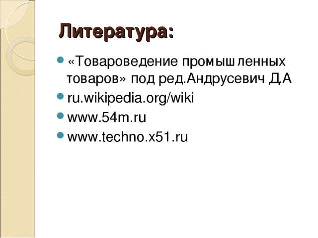 Литература: «Товароведение промышленных товаров» под ред.Андрусевич Д.А ru.wikipedia.org/wiki www.54m.ru www.techno.x51.ru