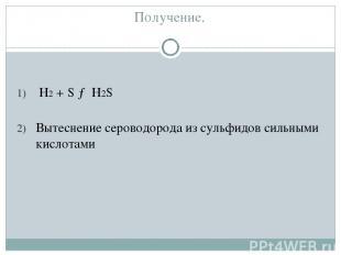 Получение. H2 + S → H2S Вытеснение сероводорода из сульфидов сильными кислотами