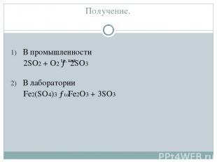 Получение. В промышленности 2SO2 + O2 → 2SO3 В лаборатории Fe2(SO4)3 → Fe2O3 + 3