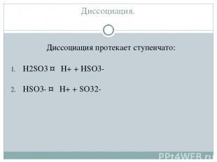 Диссоциация. Диссоциация протекает ступенчато: H2SO3 ↔ H+ + HSO3- HSO3- ↔ H+ +