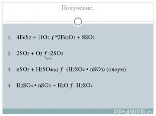 Получение. 4FeS2 + 11O2 → 2Fe2O3 + 8SO2 2SO2 + O2 → 2SO3 nSO3 + H2SO4(к) → (H2SO