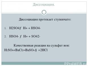 Диссоциация. Диссоциация протекает ступенчато: H2SO4→ H+ + HSO4- HSO4- → H+ + S