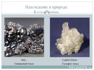 Нахождение в природе. В соединениях. PbS - Свинцовый блеск CaSO4*2H2O – Сульфат
