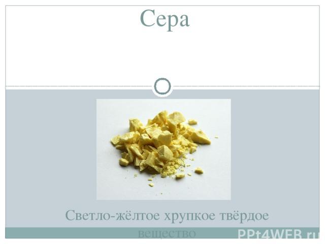 Сера Светло-жёлтое хрупкое твёрдое вещество