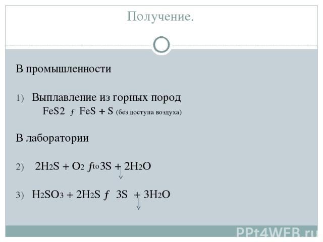 Получение. В промышленности Выплавление из горных пород FeS2 → FeS + S (без доступа воздуха) В лаборатории 2H2S + O2 → 3S + 2Н2О H2SO3 + 2H2S → 3S + 3H2O to