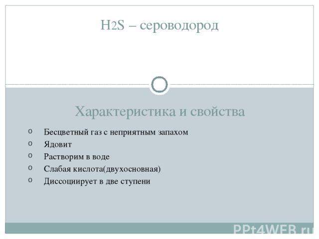 H2S – сероводород Характеристика и свойства Бесцветный газ с неприятным запахом Ядовит Растворим в воде Слабая кислота(двухосновная) Диссоциирует в две ступени
