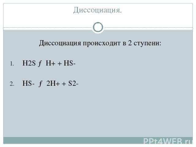 Диссоциация. Диссоциация происходит в 2 ступени: H2S → H+ + HS- HS- → 2H+ + S2-