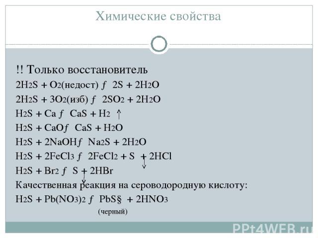 Химические свойства !! Только восстановитель 2H2S + O2(недост) → 2S + 2H2O 2H2S + 3O2(изб) → 2SО2 + 2H2O H2S + Ca → CaS + H2 H2S + CaO→ CaS + H2O H2S + 2NaOH→ Na2S + 2H2O H2S + 2FeCl3 → 2FeCl2 + S + 2HCl H2S + Br2 → S + 2HBr Качественная реакция на …