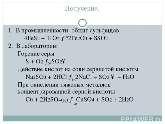 Получение. 1. В промышленности: обжиг сульфидов 4FeS2 + 11O2 → 2Fe2O3 + 8SO2 2. В лаборатории: Горение серы S + O2 → SO2↑ Действие кислот на соли сернистой кислоты Na2SO3 + 2HCl → 2NaCl + SO2 ↑ + H2O При окислении тяжелых металлов концентрированной …