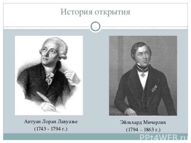 История открытия Антуан Лоран Лавуазье (1743 - 1794 г.) Эйльхард Мичерлих (1794 – 1863 г.)