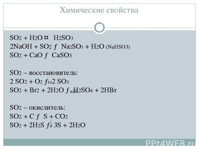 Химические свойства SO2 + H2O ↔ H2SO3 2NaOH + SO2 → Na2SO3 + H2O (NaHSO3) SO2 + CaO → CaSO3  SO2 – восстановитель: 2 SO2 + O2 → 2 SO3 SO2 + Br2 + 2H2O → H2SO4 + 2HBr SO2 – окислитель: SO2 + С → S + СO2 SO2 + 2H2S → 3S + 2H2O to кат.