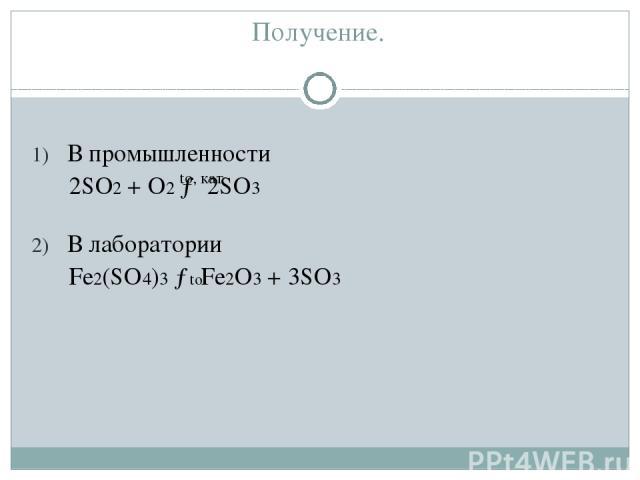 Получение. В промышленности 2SO2 + O2 → 2SO3 В лаборатории Fe2(SO4)3 → Fe2O3 + 3SO3 to, кат to