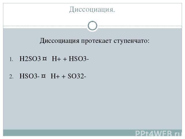 Диссоциация. Диссоциация протекает ступенчато: H2SO3 ↔ H+ + HSO3- HSO3- ↔ H+ + SO32-