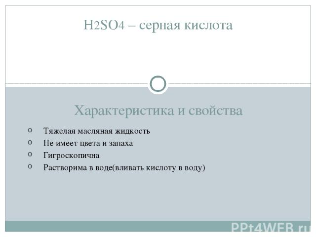 H2SO4 – серная кислота Характеристика и свойства Тяжелая масляная жидкость Не имеет цвета и запаха Гигроскопична Растворима в воде(вливать кислоту в воду)