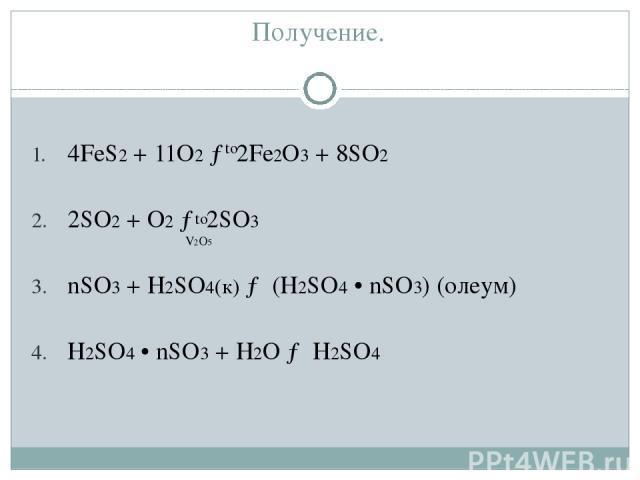 Получение. 4FeS2 + 11O2 → 2Fe2O3 + 8SO2 2SO2 + O2 → 2SO3 nSO3 + H2SO4(к) → (H2SO4 • nSO3) (олеум) H2SO4 • nSO3 + H2O → H2SO4 to V2O5 to