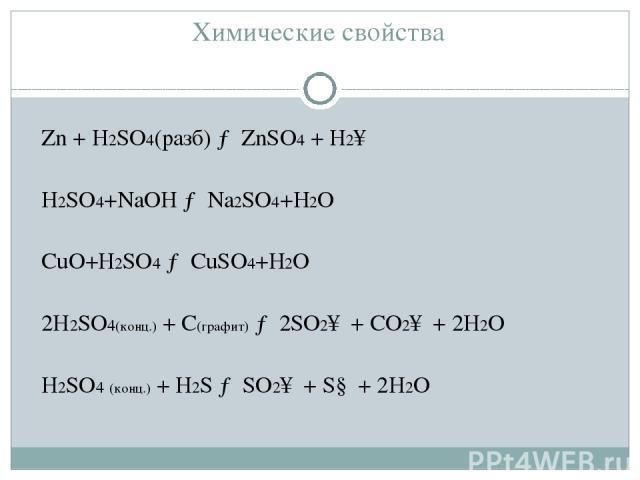 Химические свойства Zn+ H2SO4(разб) → ZnSO4+ H2↑ H2SO4+NaOH → Na2SO4+H2O CuO+H2SO4 → CuSO4+H2O 2H2SO4(конц.) + C(графит) → 2SO2↑ + СO2↑ + 2H2O H2SO4 (конц.) + H2S → SO2↑ + S↓ + 2H2O