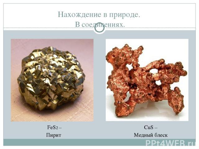 Нахождение в природе. В соединениях. FeS2 – Пирит CuS – Медный блеск