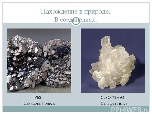 Нахождение в природе. В соединениях. PbS - Свинцовый блеск CaSO4*2H2O – Сульфат гипса