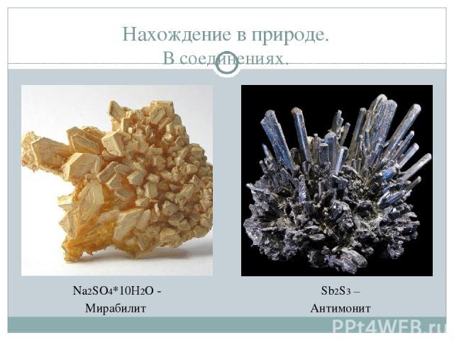 Нахождение в природе. В соединениях. Na2SO4*10H2O - Мирабилит Sb2S3 – Антимонит