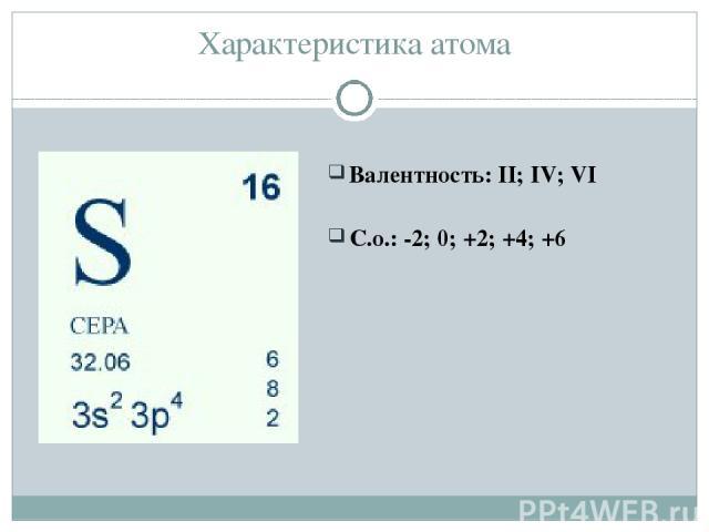 Характеристика атома Валентность: II; IV; VI С.о.: -2; 0; +2; +4; +6