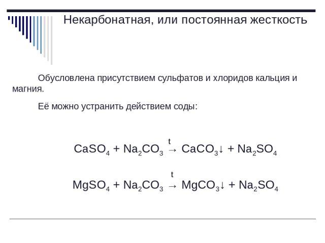 Некарбонатная, или постоянная жесткость Обусловлена присутствием сульфатов и хлоридов кальция и магния. Её можно устранить действием соды: CaSO4 + Na2CO3 → CaCO3↓ + Na2SO4 MgSO4 + Na2CO3 → MgCO3↓ + Na2SO4 t t